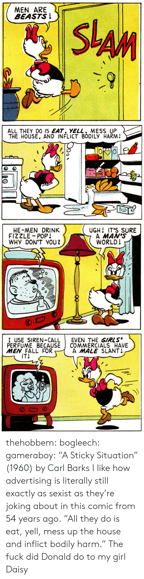 """Bogleech: MEN ARE f  BEASTS!  S-An   ALL THEY DO IS EAT, YELL, MESS UP  THE HOUSE, AND INFLICT BODILY HARM!  (C   HE-MEN DRINK  FIZZLE POP!  WHY DON'T YOU2  UGH! IT'S SURE  A MAN's  WORLD!   I USE SIREN-CALLEVEN THE GIRLS  PERFUME BECAUSE I COMMERCIALS HAVE  MEN FALL FOR  A MALE SLANT↓  IT! thehobbem: bogleech:  gameraboy:  """"A Sticky Situation"""" (1960) by Carl Barks  I like how advertising is literally still exactly as sexist as they're joking about in this comic from 54 years ago.  """"All they do is eat, yell, mess up the house and inflict bodily harm."""" The fuck did Donald do to my girl Daisy"""