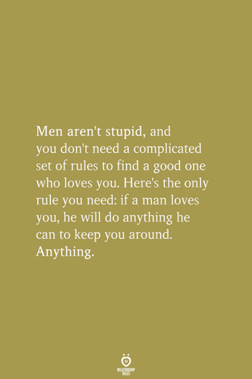 Good, Who, and Can: Men aren't stupid, and  you don't need a complicated  set of rules to find a good one  who loves you. Here's the only  rule you need: if a man loves  you, he will do anything he  can to keep you around.  Anything.