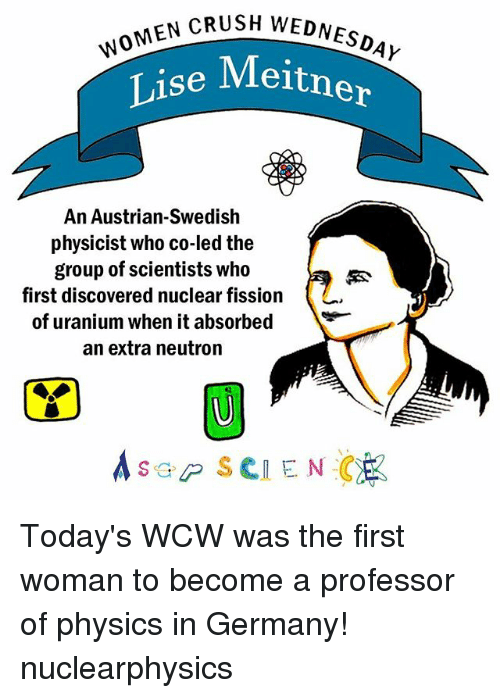 neutrons: MEN CRUSH WEDNESDAY  Lise  Meitner  An Austrian-Swedish  physicist who co-ledthe  group of scientists who  first discovered nuclear fission  of uranium when it absorbed  an extra neutron  A SGP SCIENCE Today's WCW was the first woman to become a professor of physics in Germany! nuclearphysics
