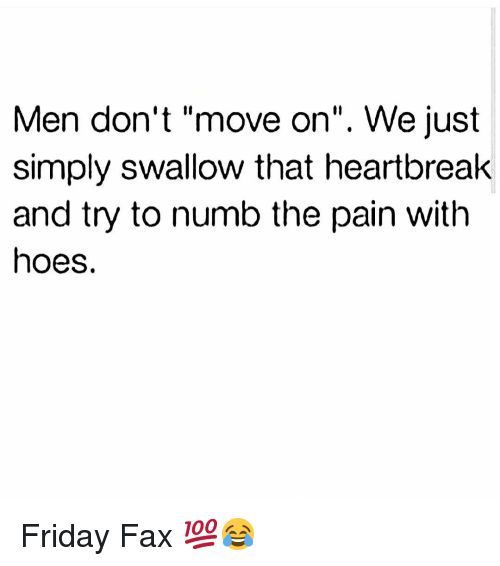 "dont move: Men don't ""move on"". We just  simply swallow that heartbreak  and try to numb the pain with  hoes. Friday Fax 💯😂"
