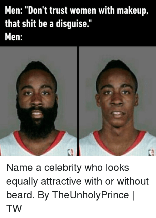 """Beard, Dank, and Makeup: Men: """"Don't trust women with makeup,  that shit be a disguise.""""  Men: Name a celebrity who looks equally attractive with or without beard.  By TheUnholyPrince 