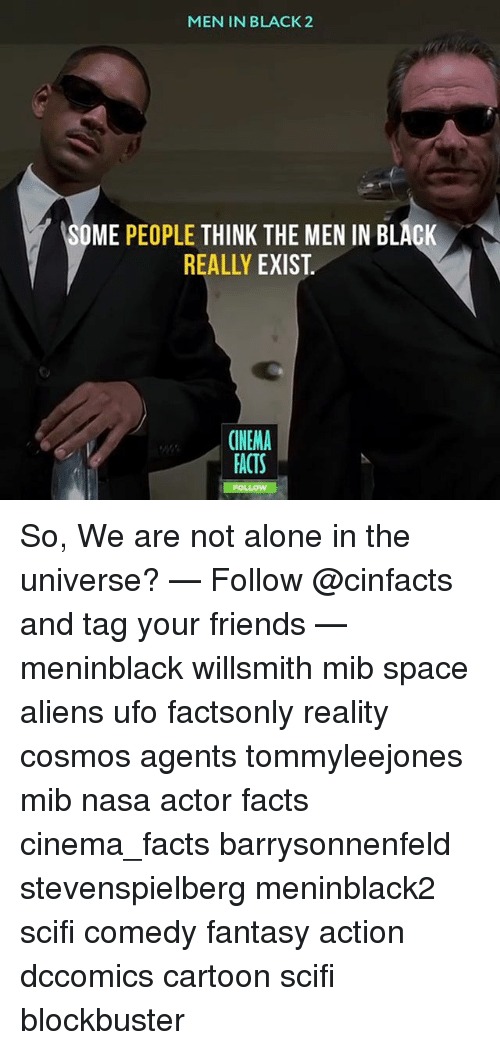 Men in Black: MEN IN BLACK2  OME PEOPLE THINK THE MEN IN BLACK  REALLY EXIST.  CINEMA  ACTS  FO So, We are not alone in the universe? — Follow @cinfacts and tag your friends — meninblack willsmith mib space aliens ufo factsonly reality cosmos agents tommyleejones mib nasa actor facts cinema_facts barrysonnenfeld stevenspielberg meninblack2 scifi comedy fantasy action dccomics cartoon scifi blockbuster