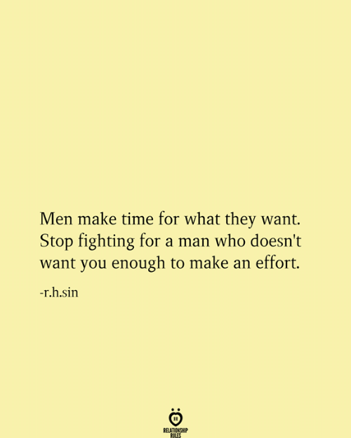 Relationship Rules: Men make time for what they want.  Stop fighting for a man who doesn't  want you enough to make an effort.  -r.h.sin  RELATIONSHIP  RULES