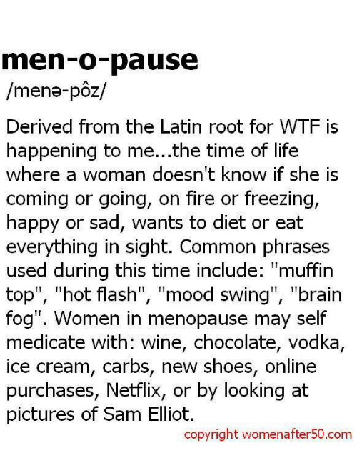 """Mood Swing: men-o-pause  /mena- poz/  Derived from the Latin root for WTF is  happening to me...the time of life  Where a Woman doesn't knoW if she IS  coming or going, on fire or freezing,  happy or sad, wants to diet or eat  everything in sight. Common phrases  used during this time include  """"muffin  top"""", hot flash  TI  mood swing  TI  """"brain  fog"""". Women in menopause may self  medicate with: wine, chocolate, vodka,  ice cream, carbs, new shoes, online  purchases, Netflix, or by looking at  pictures of Sam Elliot.  copyright womenafter50.com"""