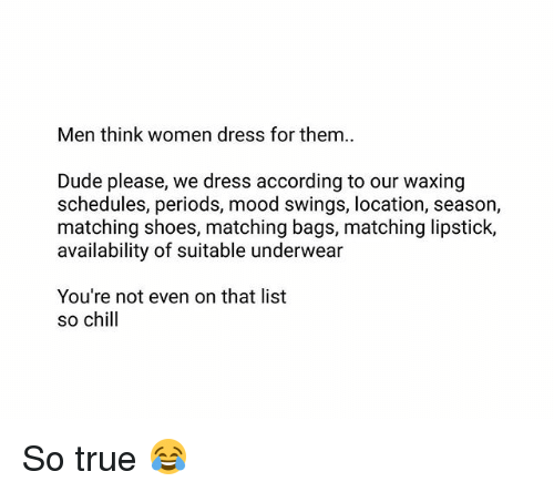 Chill, Dude, and Memes: Men think women dress for them..  Dude please, we dress according to our waxing  schedules, periods, mood swings, location, season,  matching shoes, matching bags, matching lipstick,  availability of suitable underwear  You're not even on that list  so chill So true 😂