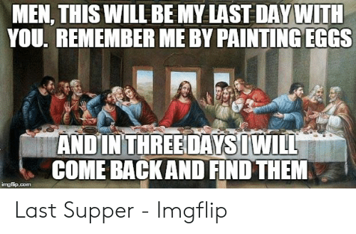Last Supper Meme: MEN, THIS WILL BE MY LAST DAY WITH  YOU, REMEMBER ME BY PAINTING EGGS  ANDIN THREEDAYSIWILL  COME BACKAND FIND THEM  imgflip.com Last Supper - Imgflip