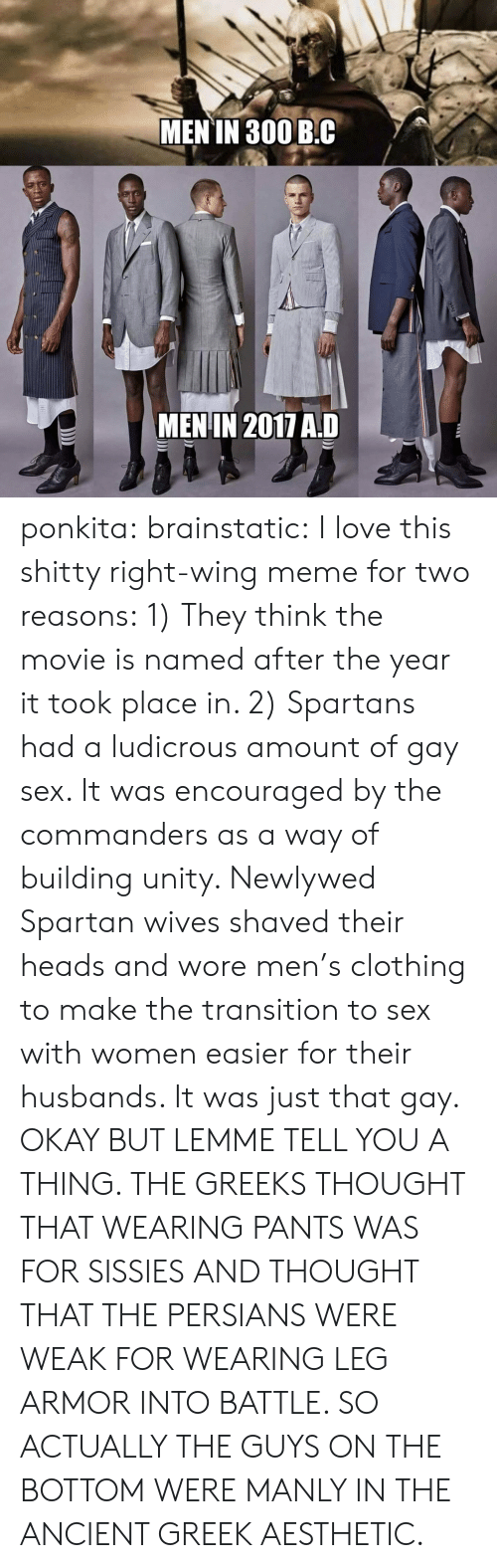 Love, Meme, and Sex: MEN TN 300 B.C  MENIN 2017 AD ponkita:  brainstatic:  I love this shitty right-wing meme for two reasons:  1) They think the movie is named after the year it took place in.   2) Spartans had a ludicrous amount of gay sex. It was encouraged by the commanders as a way of building unity. Newlywed Spartan wives shaved their heads and wore men's clothing to make the transition to sex with women easier for their husbands. It was just that gay.  OKAY BUT LEMME TELL YOU A THING. THE GREEKS THOUGHT THAT WEARING PANTS WAS FOR SISSIES AND THOUGHT THAT THE PERSIANS WERE WEAK FOR WEARING LEG ARMOR INTO BATTLE. SO ACTUALLY THE GUYS ON THE BOTTOM WERE MANLY IN THE ANCIENT GREEK AESTHETIC.
