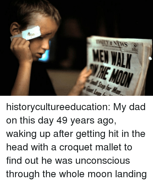 moon landing: MEN WAL historycultureeducation:  My dad on this day 49 years ago, waking up after getting hit in the head with a croquet mallet to find out he was unconscious through the whole moon landing
