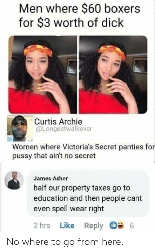 Pussy, Reddit, and Victoria's Secret: Men where $60 boxers  for $3 worth of dick  Curtis Archie  @Longestwalkever  Women where Victoria's Secret panties for  pussy that ain't no secret  James Asher  half our property taxes go to  education and then people cant  even spell wear right  2 hrs Like Reply  6 No where to go from here.