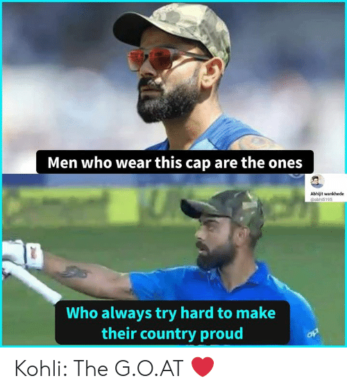 Memes, Proud, and 🤖: Men who wear this cap are the ones  Abhijit wankhede  @abhi5195  Who always try hard to make  their country proud Kohli: The G.O.AT ❤️