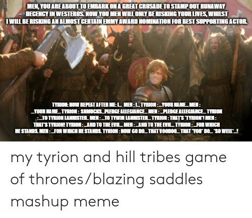blazing saddles: MEN, YOU ARE ABOUT TO EMBARK ON A GREAT CRUSADE TO STAMP OUT RUNAWAY  DECENCY IN WESTEROS. NOW YOU MEN WILL ONLY BE RISKING YOUR LIVES, WHILST  I WILL BE RISKING AN ALMOST CERTAIN EMMY AWARD NOMINATION FOR BEST SUPPORTING ACTOR.  TYRION: NOW REPEATAFTER MEL MEN:LTYRION:_YOUR NAME_MEN:  -YOUR NAME_TYRION: SHMUCKS_PLEDGE ALLEGIANCE_ MEN:_PLEDGE ALLEGIANCE_TYRION  TOTYRION LANNISTER. MEN :_TO TYWIN LANNISTER TYRION:THATS TYRION! MEN:  THATSTYRION! TYRION:_AND TO THE EVIL MEN:_AND TO THE EVIL TYRION:_FOR WHICH  HE STANDS. MEN:FOR WHICH HE STANDS. TYRION: NOW GO DO_THAT VOOD00_ THAT YOU DOL SOWELL my tyrion and hill tribes game of thrones/blazing saddles mashup meme
