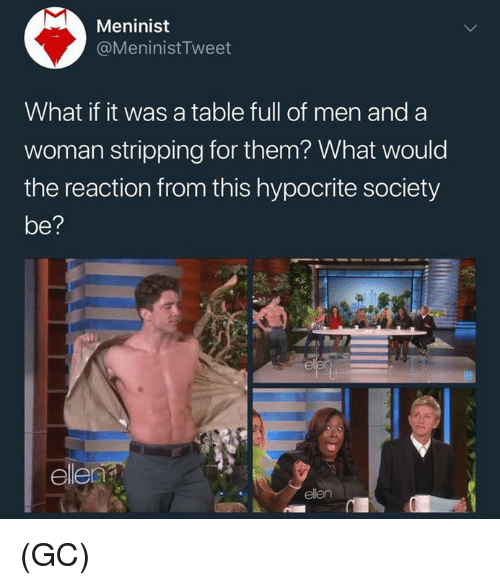 stripping: Meninist  @MeninistTweet  What if it was a table full of men and a  woman stripping for them? What would  the reaction from this hypocrite society  be?  el (GC)