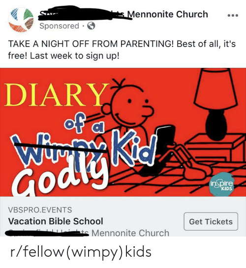 Church, School, and Best: Mennonite Church  Sponsored .  TAKE A NIGHT OFF FROM PARENTING! Best of all, it's  free! Last week to sign up!  DIARY  of  a  Kid  Wiy  Godly  inSpire  KIDS  VBSPRO.EVENTS  Vacation Bible School  Get Tickets  ts Mennonite Church r/fellow(wimpy)kids