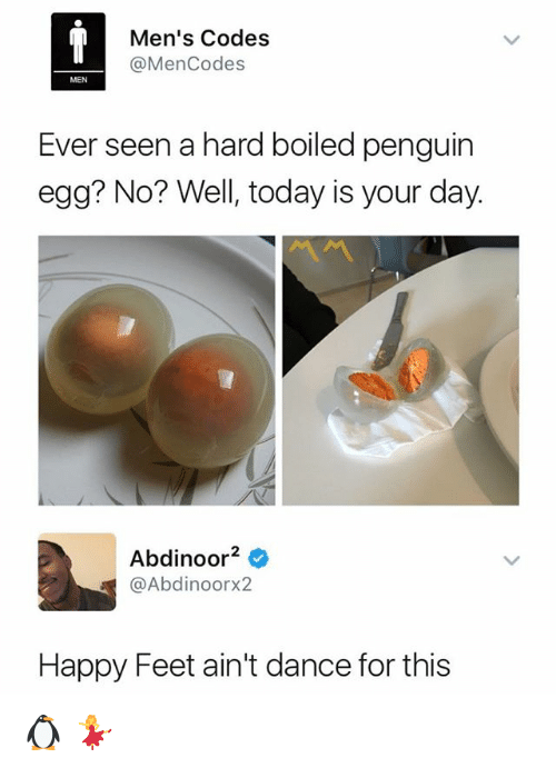 feets: Men's Codes  @MenCodes  MEN  Ever seen a hard boiled penguin  egg? No? Well, today is your day.  Abdinoor2e  @Abdinoorx2  Happy Feet ain't dance for this 🐧 💃