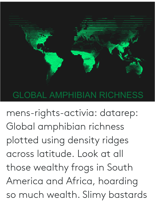 using: mens-rights-activia:  datarep:  Global amphibian richness plotted using density ridges across latitude.   Look at all those wealthy frogs in South America and Africa, hoarding so much wealth. Slimy bastards