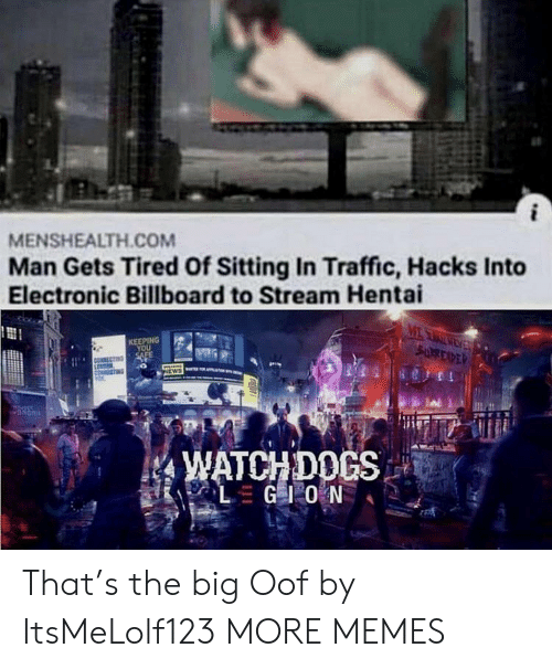 Billboard: MENSHEALTH.COM  Man Gets Tired Of Sitting In Traffic, Hacks Into  Electronic Billboard to Stream Hentai  MEAEV  SURREXPER  KEEPING  YOU  SAFE  NEWS  WATCHDOCS  LGIO N That's the big Oof by ItsMeLolf123 MORE MEMES