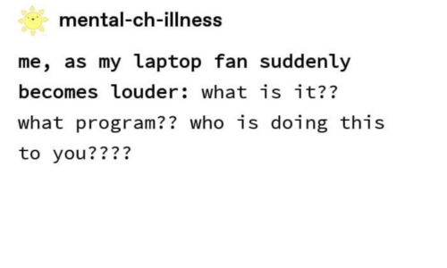Laptop, What Is, and Who: mental-ch-illness  me, as my laptop fan suddenly  becomes louder: what is it??  what program?? who is doing this  to you????
