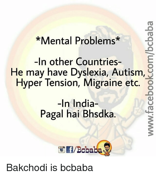 Dyslexia: Mental Problems  -In other Countries-  He may have Dyslexia, Autism,  Hyper Tension, Migraine etc.  In India  Pagal hai Bhsdka. Bakchodi is bcbaba