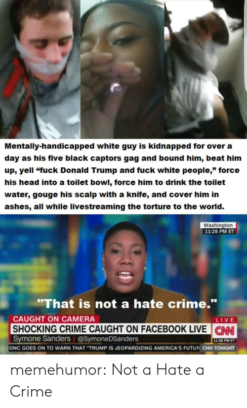 """cnn.com, Crime, and Donald Trump: Mentally-handicapped white guy is kidnapped for over a  day as his five black captors gag and bound him, beat him  up, yell """"fuck Donald Trump and fuck white people,"""" force  his head into a toilet bowl, force him to drink the toilet  water, gouge his scalp with a knife, and cover him in  ashes, all while livestreaming the torture to the world.  Washington  11:28 PM ET  'That is not a hate crime.""""  CAUGHT ON CAMERA  LIVE  SHOCKING CRIME CAUGHT ON FACEBOOK LIVE N  CNN  Symone Sanders @SymoneDSanders  11:28 PM ET  DNC GOES ON TO WARN THAT """"TRUMP IS JEOPARDIZING AMERICA'S FUTUR CNN TONIGHT memehumor:  Not a Hate a Crime"""