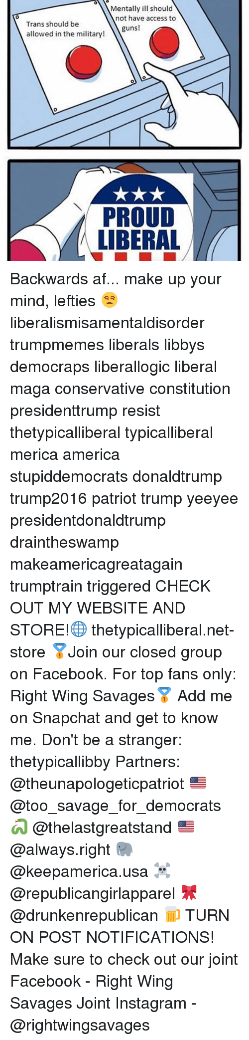 Proud Liberal: Mentally ill should  not have access to  0  Trans should be  allowed in the military!  guns!  PROUD  LIBERAL Backwards af... make up your mind, lefties 😒 liberalismisamentaldisorder trumpmemes liberals libbys democraps liberallogic liberal maga conservative constitution presidenttrump resist thetypicalliberal typicalliberal merica america stupiddemocrats donaldtrump trump2016 patriot trump yeeyee presidentdonaldtrump draintheswamp makeamericagreatagain trumptrain triggered CHECK OUT MY WEBSITE AND STORE!🌐 thetypicalliberal.net-store 🥇Join our closed group on Facebook. For top fans only: Right Wing Savages🥇 Add me on Snapchat and get to know me. Don't be a stranger: thetypicallibby Partners: @theunapologeticpatriot 🇺🇸 @too_savage_for_democrats 🐍 @thelastgreatstand 🇺🇸 @always.right 🐘 @keepamerica.usa ☠️ @republicangirlapparel 🎀 @drunkenrepublican 🍺 TURN ON POST NOTIFICATIONS! Make sure to check out our joint Facebook - Right Wing Savages Joint Instagram - @rightwingsavages