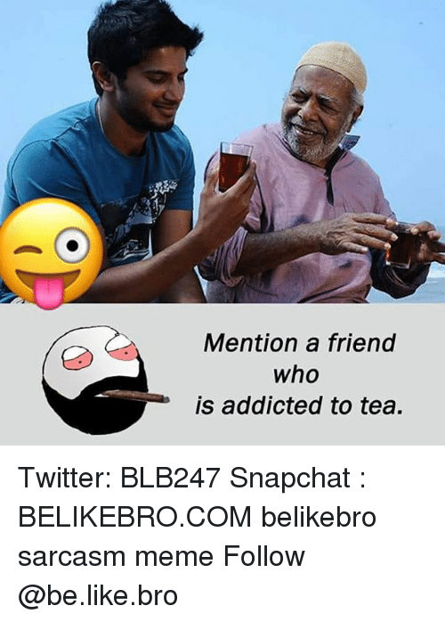 Be Like, Meme, and Memes: Mention a friend  who  is addicted to tea Twitter: BLB247 Snapchat : BELIKEBRO.COM belikebro sarcasm meme Follow @be.like.bro