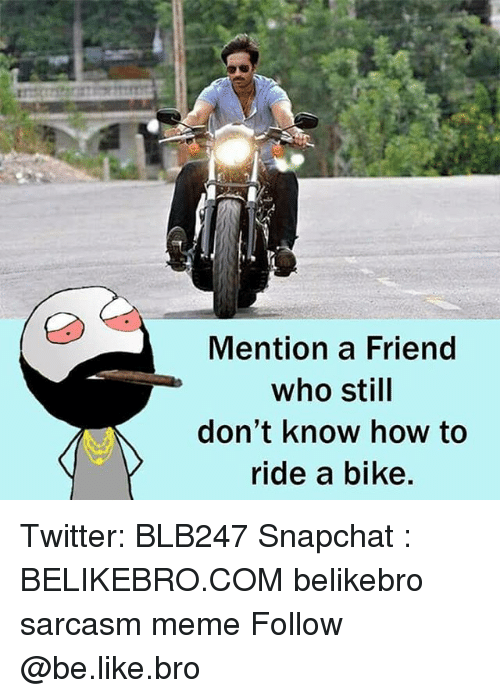 Be Like, Meme, and Memes: Mention a Friend  who still  don't know how to  ride a bike. Twitter: BLB247 Snapchat : BELIKEBRO.COM belikebro sarcasm meme Follow @be.like.bro