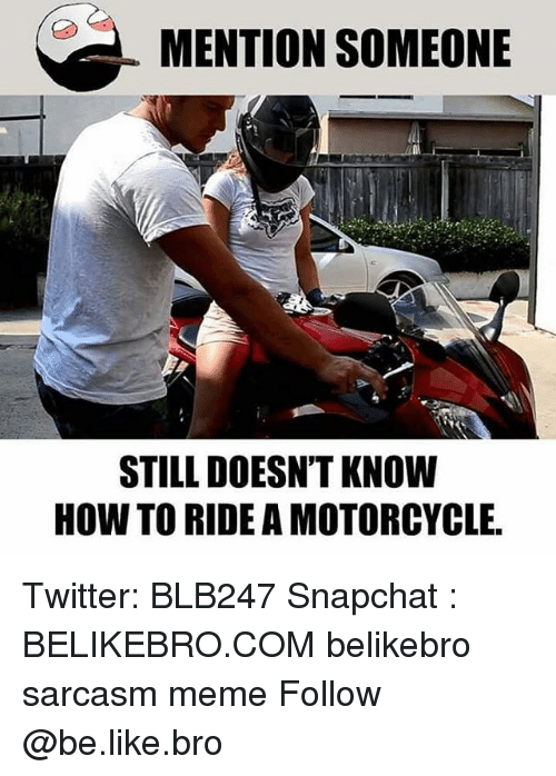 Be Like, Meme, and Memes: MENTION SOMEONE  STILL DOESN'T KNOW  HOW TO RIDE A MOTORCYCLE Twitter: BLB247 Snapchat : BELIKEBRO.COM belikebro sarcasm meme Follow @be.like.bro