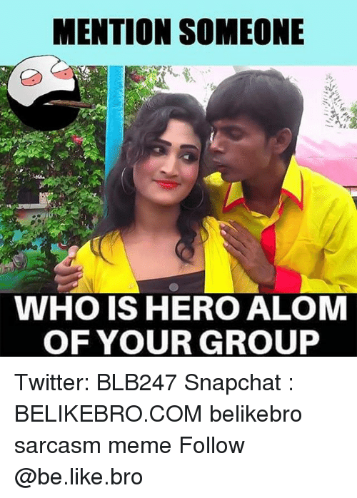 Be Like, Meme, and Memes: MENTION SOMEONE  WHO IS HERO ALOM  OF YOUR GROUP Twitter: BLB247 Snapchat : BELIKEBRO.COM belikebro sarcasm meme Follow @be.like.bro