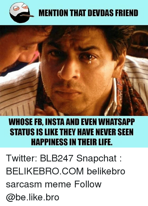 devdas: MENTION THAT DEVDAS FRIEND  WHOSE FB, INSTA AND EVEN WHATSAPP  STATUS IS LIKE THEY HAVE NEVER SEEN  HAPPINESS IN THEIR LIFE Twitter: BLB247 Snapchat : BELIKEBRO.COM belikebro sarcasm meme Follow @be.like.bro