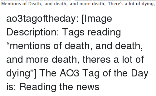 "News, Target, and Tumblr: Mentions of Death, and death, and more death, There's a lot of dying, ao3tagoftheday:  [Image Description: Tags reading ""mentions of death, and death, and more death, theres a lot of dying""]  The AO3 Tag of the Day is: Reading the news"