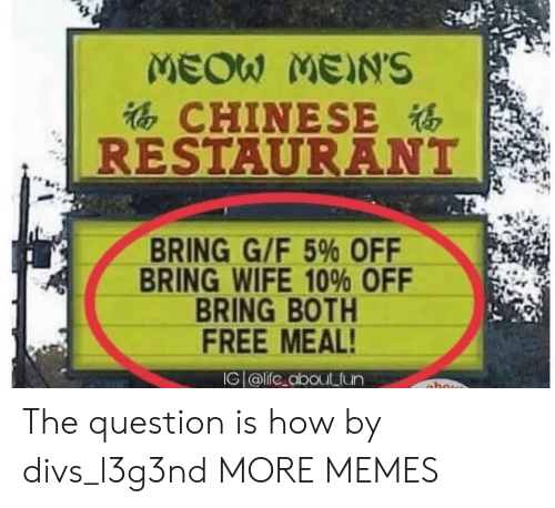 Dank, Memes, and Target: MEOW MEN'S  CHINESE  RESTAURANT  BRING G/F 5% OFF  BRING WIFE 10% OFF  BRING BOTH  FREE MEAL  G alife_about fun The question is how by divs_l3g3nd MORE MEMES