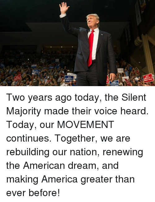 America, American, and Today: MERA  GREAT  AMERIC  AMERIC Two years ago today, the Silent Majority made their voice heard. Today, our MOVEMENT continues.   Together, we are rebuilding our nation, renewing the American dream, and making America greater than ever before!