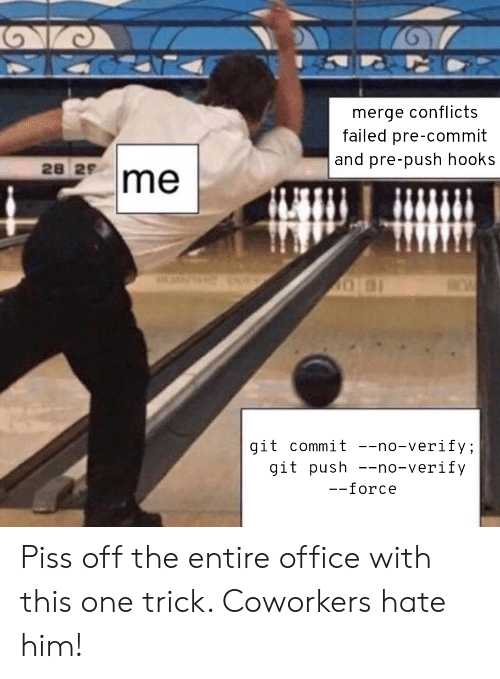 Office, Coworkers, and Git: merge conflicts  failed pre-commit  and pre-push hooks  28 29  git commit --no-verify;  git push no-verify  force Piss off the entire office with this one trick. Coworkers hate him!