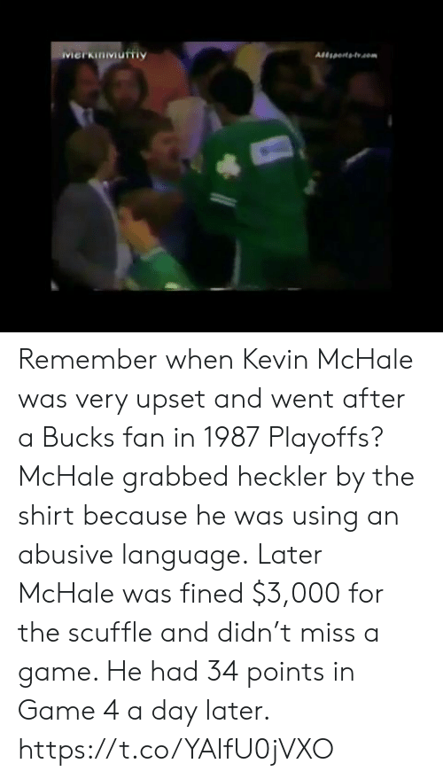 miss a: Merkinmurtiy Remember when Kevin McHale was very upset and went after a Bucks fan in 1987 Playoffs?  McHale grabbed heckler by the shirt because he was using an abusive language.  Later McHale was fined $3,000 for the scuffle and didn't miss a game. He had 34 points in Game 4 a day later. https://t.co/YAIfU0jVXO