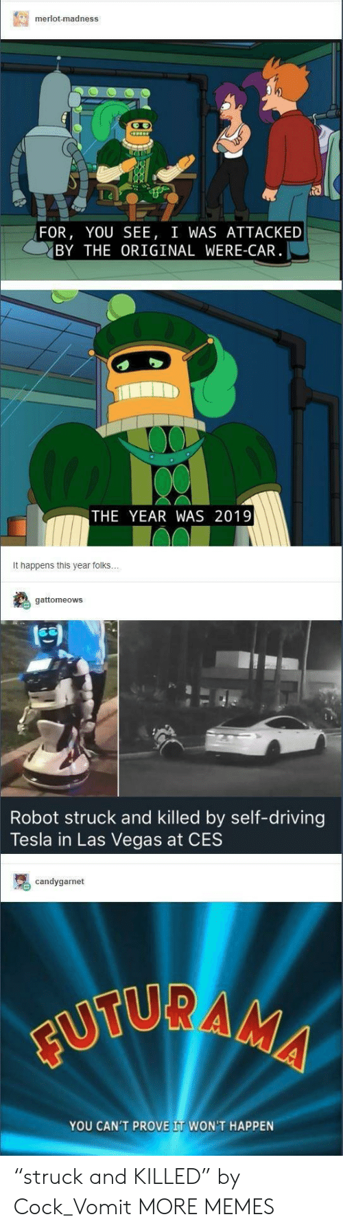 """Las Vegas: merlot-madness  FOR, YOU SEE, I WAS ATTACKED  BY THE ORIGINAL WERE-CAR  THE YEAR WAS 2019  It happens this year folks  gattomeows  Robot struck and killed by self-driving  Tesla in Las Vegas at CES  candygarnet  YOU CAN'T PROVE IT WON'T HAPPEN """"struck and KILLED"""" by Cock_Vomit MORE MEMES"""