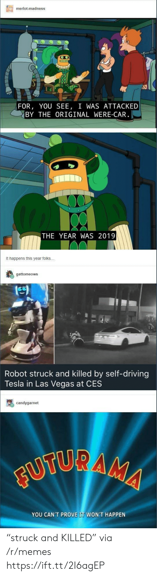 """Las Vegas: merlot-madness  FOR, YOU SEE, I WAS ATTACKED  BY THE ORIGINAL WERE-CAR  THE YEAR WAS 2019  It happens this year folks  gattomeows  Robot struck and killed by self-driving  Tesla in Las Vegas at CES  candygarnet  YOU CAN'T PROVE IT WON'T HAPPEN """"struck and KILLED"""" via /r/memes https://ift.tt/2I6agEP"""