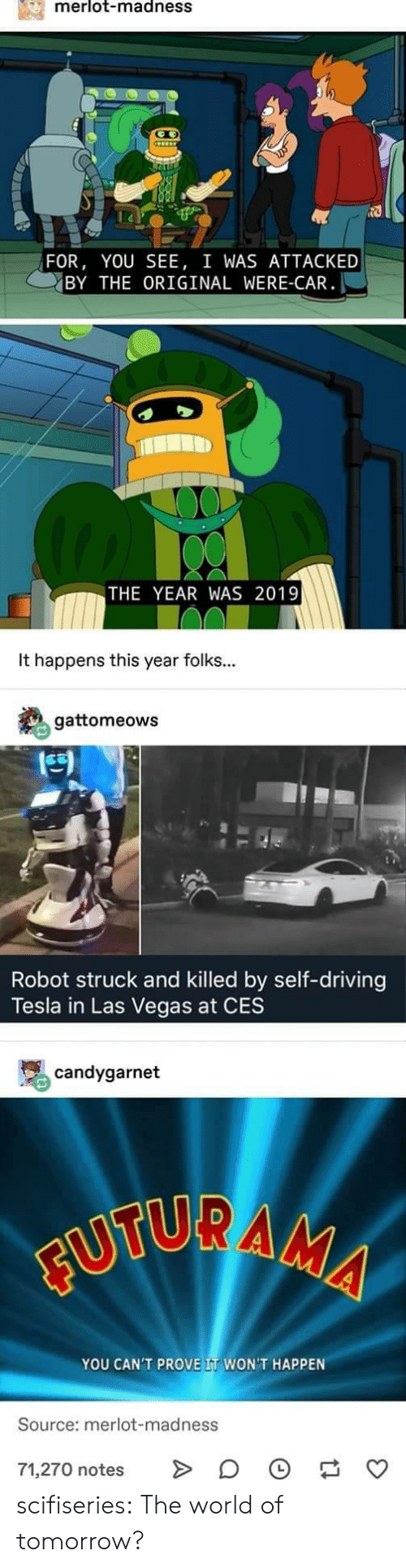 Las Vegas: merlot-madnesS  FOR, YOU SEE, I WAS ATTACKED  BY THE ORIGINAL WERE-CAR  THE YEAR WAS 2019  It happens this year folks...  gattomeows  凹  Robot struck and killed by self-driving  Tesla in Las Vegas at CES  骂candygarnet  YOU CAN'T PROVE IT WON'T HAPPEN  Source: merlot-madness  71,270 notes > 。 scifiseries:  The world of tomorrow?