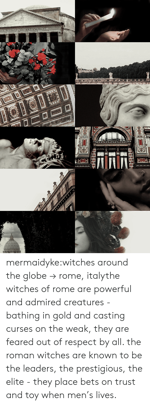 Respect, Tumblr, and Blog: mermaidyke:witches around the globe → rome, italythe witches of rome are powerful and admired creatures - bathing in gold and casting curses on the weak, they are feared out of respect by all. the roman witches are known to be the leaders, the prestigious, the elite -  they place bets on trust and toy when men's lives.