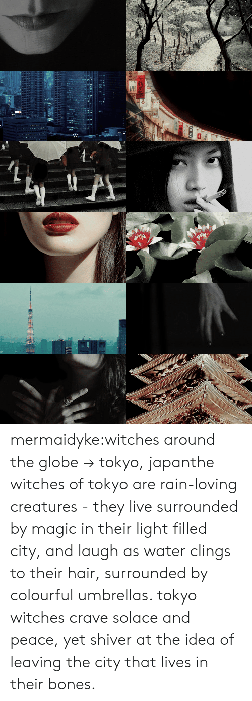 tokyo: mermaidyke:witches around the globe → tokyo, japanthe witches of tokyo are rain-loving creatures - they live surrounded by magic in their light filled city, and laugh as water clings to their hair, surrounded by colourful umbrellas. tokyo witches crave solace and peace, yet shiver at the idea of leaving the city that lives in their bones.