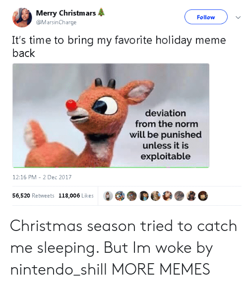 Christmas, Dank, and Meme: Merry Christm ars  @MarsinCharge  Follow  It's time to bring my favorite holiday meme  back  deviation  from the norm  will be punished  unless it is  exploitable  12:16 PM-2 Dec 2017  56,520 Retweets  118,006 Likes  DDG Christmas season tried to catch me sleeping. But Im woke by nintendo_shill MORE MEMES
