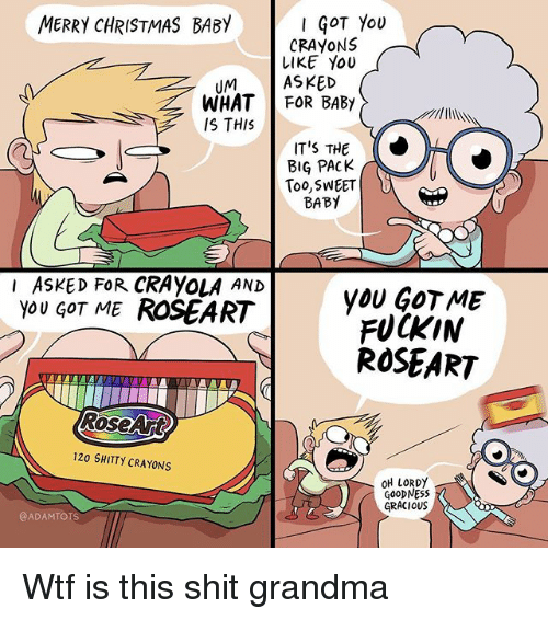 Christmas, Grandma, and Memes: MERRY CHRISTMAS BABY  GOT You  CRAYONS  LIKE YoU  UMASKED  WHAT FOR BABY  IS THIS  IT'S THE  BIG PACK  Too,SWEET  BABY  I ASKED FoR CRAYOLA AND  you GOT ME ROSEART  yOU GOT ME  FUCKIN  ROSEART  RoseArt  120 SHITTY CRAYONS  OH IORDy  GOoDNESS  GRACIOUS  @ADAMTOIS Wtf is this shit grandma