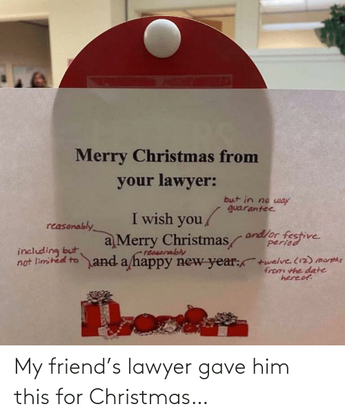 Limited: Merry Christmas from  your lawyer:  but in no way  guarantee  I wish you  reasonably  and/or festive  period  a Merry Christmas  including but  no  reasorably  limited to and a happy new year:  twelve (12) mantas  from the date  hereof. My friend's lawyer gave him this for Christmas…