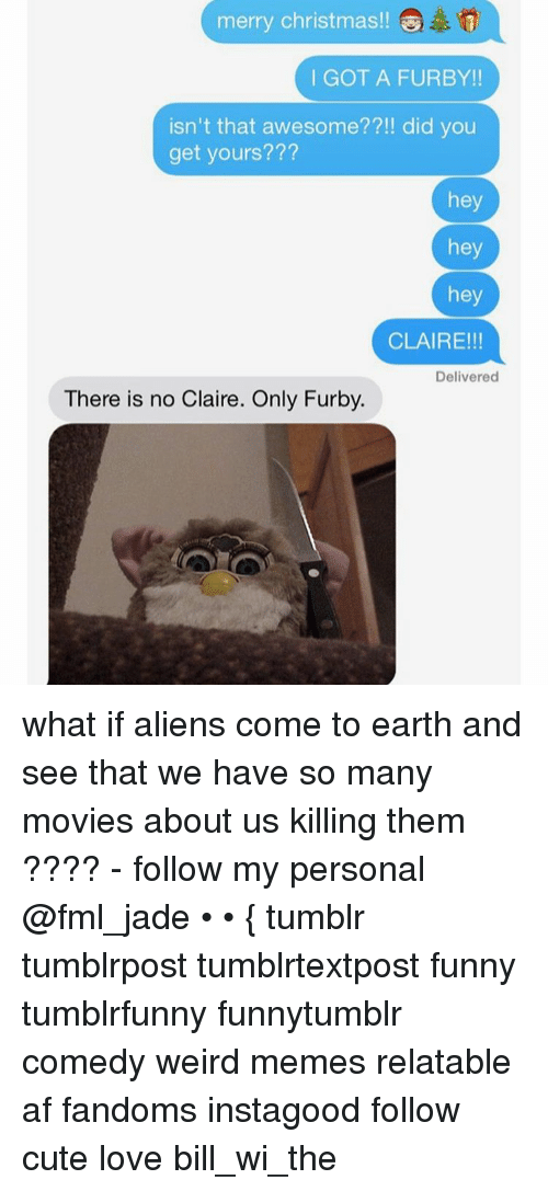 Furby: merry Christmas!!  I GOT A FURBY!!  isn't that awesome??!! did you  get yours???  hey  hey  hey  CLAIRE!!!  Delivered  There is no Claire. Only Furby. what if aliens come to earth and see that we have so many movies about us killing them ???? - follow my personal @fml_jade • • { tumblr tumblrpost tumblrtextpost funny tumblrfunny funnytumblr comedy weird memes relatable af fandoms instagood follow cute love bill_wi_the