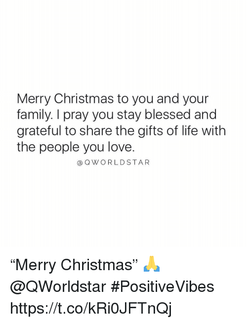 "Blessed, Christmas, and Family: Merry Christmas to you and your  family. I pray you stay blessed and  grateful to share the gifts of life with  the people you love.  a QWORLDSTAR ""Merry Christmas"" 🙏 @QWorldstar #PositiveVibes https://t.co/kRi0JFTnQj"