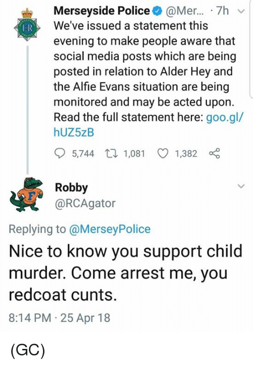 Arrest Me: Merseyside Police@Mer... 7hv  We've issued a statement this  evening to make people aware that  social media posts which are being  posted in relation to Alder Hey and  the Alfie Evans situation are being  monitored and may be acted upon.  Read the full statement here: goo.gl/  hUZ5zB  5,744 t 1,081 1,382  Robby  @RCAgator  Replying to @MerseyPolice  Nice to know you support child  murder. Come arrest me, you  redcoat cunts.  8:14 PM 25 Apr 18 (GC)