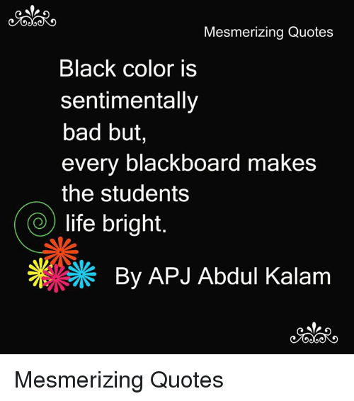 apj: Mesmerizing Quotes  Black color is  sentimentally  bad but,  every blackboard makes  the students  life bright  By APJ Abdul Kalam Mesmerizing Quotes
