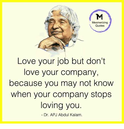 apj: Mesmerizing  Quotes  Love your job but don't  love your company,  because you may not know  when your company stops  loving you.  Dr. APJ Abdul Kalam.
