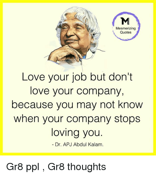 quotes love: Mesmerizing  Quotes  Love your job but don't  love your company,  because you may not know  when your company stops  loving you.  Dr. APJ Abdul Kalam. Gr8 ppl , Gr8 thoughts