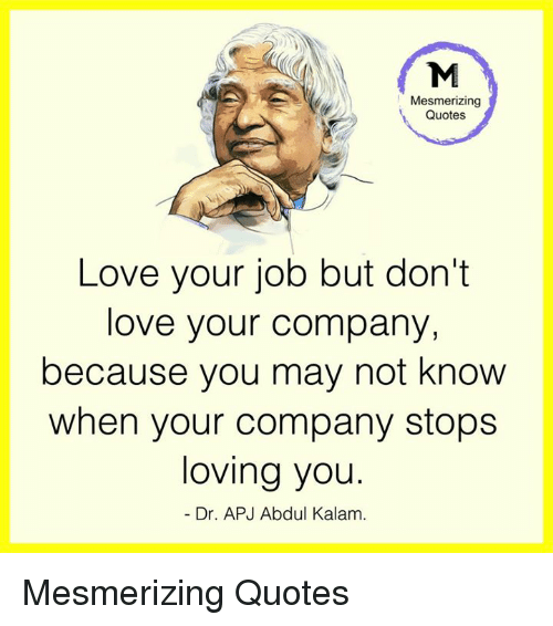 quotes love: Mesmerizing  Quotes  Love your job but don't  love your company,  because you may not know  when your company stops  loving you.  Dr. APJ Abdul Kalam. Mesmerizing Quotes