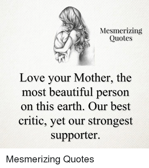 quotes love: Mesmerizing  Quotes  Love your Mother, the  most beautiful person  on this earth. Our best  critic, yet our strongest  supporter. Mesmerizing Quotes